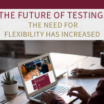 The need for flexibility has increased- The future of testing